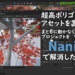 【UE5】高ポリゴンのアセットを置きすぎて動かなくなった日本庭園プロジェクトをNaniteが解決してくれるか